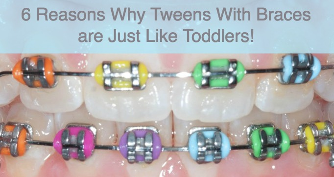 Tweens With Braces are Like Toddlers